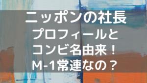 ニッポンの社長の高校大学・本名身長やコンビ名由来は?M1常連?