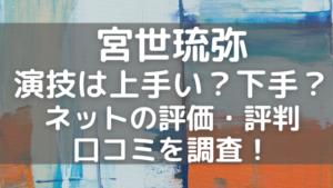 宮世琉弥の演技は上手い?下手?評価・評判や口コミを調査!