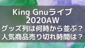 キングヌー ライブ2020AWグッズ列と人気商品の売り切れ時間は?何時から並ぶ?