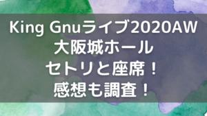 King Gnuライブ2020大阪城ホールのセトリと座席!感想も調査!