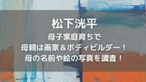松下洸平は母子家庭で母親は画家&ボディビルダー!名前や絵の写真を調査!