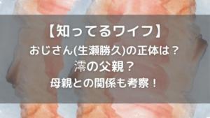 知ってるワイフ|おじさん(生瀬勝久)の正体は澪の父親?母親との関係を考察!