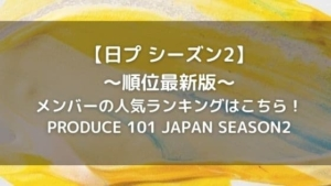 日プ2順位【最新版】メンバーの人気ランキングはこちら!プデュシーズン2