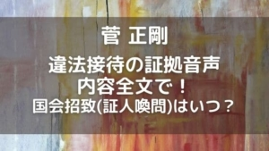 菅正剛の国会招致(証人喚問)いつ?違法接待の音声内容全文ネタバレ