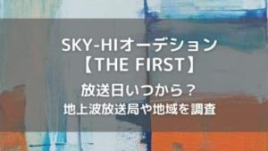 SKY-HIオーデション(THE FIRST)は放送日いつから?地上波放送局や地域を調査