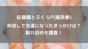 佐藤健とふくらP(福良拳)は仲良し!友達になったきっかけや馴れ初めを調査!