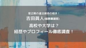 吉田眞人(総務省)の高校や大学は?年齢や出身地と経歴プロフィール