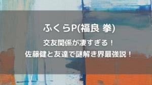 ふくらP(福良拳)は交友関係が凄すぎる!佐藤健と友達で謎解き界最強説!
