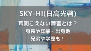 SKY-HI(日高光啓)は耳聞こえない?身長や兄弟・学歴(高校大学)も調査
