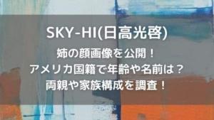 SKY-HI(日高光啓)の姉の顔画像はある?年齢や名前と家族構成を調査!