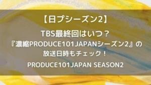 日プ2最終回はいつ?TBSの放送日や時間はこちら!プデュシーズン2
